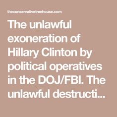 The unlawful exoneration of Hillary Clinton by political operatives in the DOJ/FBI. The unlawful destruction of evidence; and the manipulation of investigative protocols to gain a specific and pre-planned political outcome. (Peter Strzok, Andrew McCabe) The unlawful use of the FISA court for political spy operations by the DOJ/FBI. The unlawful use of the Dept of Justice National Security Division. For weaponized political benefit. (Sally Yates, Loretta Lynch, Bruce Ohr) The unlawful use…