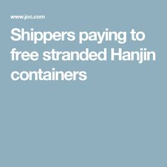 Shippers paying to free stranded Hanjin containers