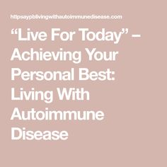 """""""Live For Today"""" – Achieving Your Personal Best: Living With Autoimmune Disease Muscle Weakness, Exotic Food, Taken For Granted, Enjoy Your Life, Autoimmune Disease, Spa Day, Live"""