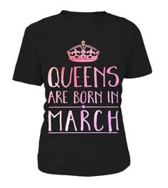 Queens are born in March.  See more:   January * February * March * April * May * June * July * August * September * October * November * December  Special Offer, not available anywhere else! Worldwide Shipping! Available in a variety of styles and colors Buy yours now before it is too late!  Secured payment via Visa / Mastercard / Amex / PayPal