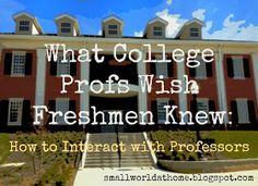 SmallWorld: What College Profs Wish Freshmen Knew: How to Interact with Professors. Good to know.