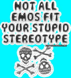 I hate all these stupid stereotypes people make up, I mean we are human too!