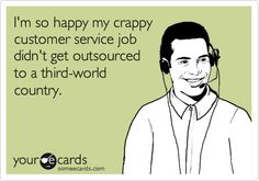 I'm so happy my crappy customer service job didn't get outsourced to a third-world country.