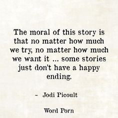 The moral of this story is that no matter how much we want it ...some stories just don't have a happy ending. ~ Jodi Picoult