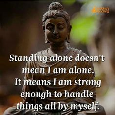 but sometimes it really does mean you're Alone (cos you are) & on the worse days Lonely too. But you Woman Up & Keep Breathing.this too shall pass etc. Buddha Wisdom, Buddha Zen, Buddha Buddhism, Tibetan Buddhism, Buddhist Teachings, Buddhist Quotes, Buddha Quotes Inspirational, Positive Quotes, Wisdom Quotes