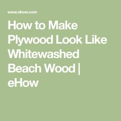 How to Make Plywood Look Like Whitewashed Beach Wood | eHow