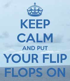 KEEP CALM AND PUT YOUR FLIP FLOPS ON