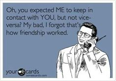 Oh, you expected ME to keep in contact with YOU but not vice-versa? My bad, I forgot that's how friendship worked.