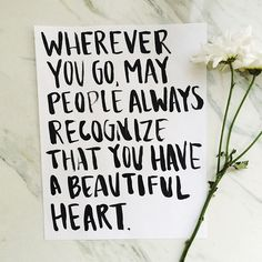 wherever you go, may people always recognize that you have a beautiful heart