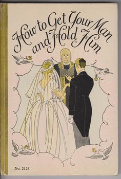 """""""How to Get Your Man and Hold Him"""", by Grace Mack, 1936. Click through to read chapter one: """"Basic Rules for Finding a Party of the Second Part"""""""