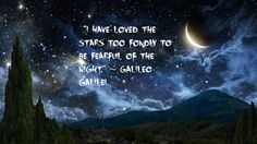 """""""I have loved the stars too fondly to be fearful of the night."""" ~ Galileo Galilei"""