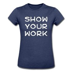 Show your work T-Shirt | Spreadshirt | ID: 12756262