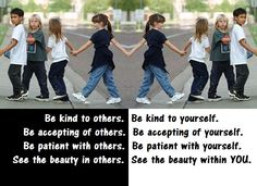 Be kind to others. Be kind to yourself. Be accepting of others. Be accepting of yourself. Be patient with others. Be patient with yourself. See the beauty in others. See the beauty within YOU.