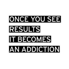 once you see results it becomes an addiction