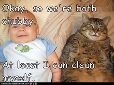 Okay, so we're both chubby. At least I can clean myself.
