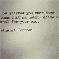 How starved you must have been that my heart became a meal for your ego. - Amanda Torroni