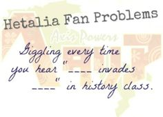 """Hetalia Fan Problems #6Giggling every time you hear """"____ invades ____"""" in history class. [ Submitted by msnatty. :3 ]"""