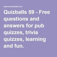 Quizballs 59 - Free questions and answers for pub quizzes, trivia quizzes, learning and fun.