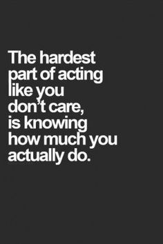 Quotes - The hardest part of acting like you dont care is knowing how much you actually do. Description from pinterest.com. I searched for this on bing.com/images