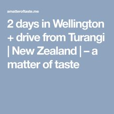 2 days in Wellington + drive from Turangi | New Zealand | – a matter of taste
