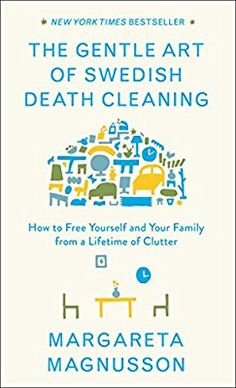 The Gentle Art of Swedish Death Cleaning: How to Free Yourself and Your Family from a Lifetime of Clutter: Margareta Magnusson: 9781501173240: Amazon.com: Books
