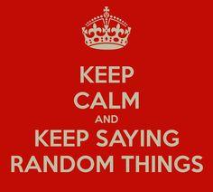 Keep Calm and keep saying random things!!