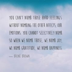 You can't numb those hard feelings without numbing the other affects, our emotions. You cannot selectively numb. So when we numb those, we numb joy, we numb gratitude, we numb happiness. — Brené Brown