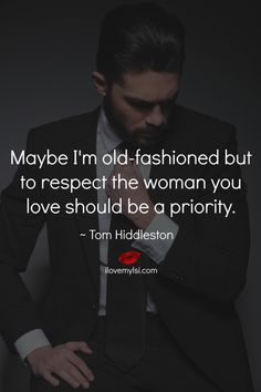 Maybe I'm old-fashioned but to respect the woman you love should be a priority. ~ Tom Hiddleston <3 So many more goodies on our Facebook page: https://www.facebook.com/LoveSexIntelligence