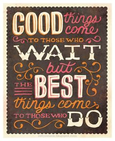 Good things come to those who wait but the best things come to those who do.
