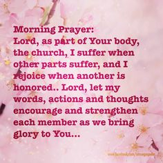Morning Prayer: Lord, as part of Your body, the church, I suffer when other parts suffer, and I rejoice when another is honored.. Lord, let my words, actions and thoughts encourage and strengthen each member as we bring glory to You... #morningprayer  #instaquote #quote #seekgod #godsword #godislove #gospel #jesus #jesussaves #teamjesus #LHBK #youthministry #preach #testify #pray #rollin4Christ #unity #peace #love