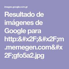 Resultado de imágenes de Google para http://m.memegen.com/gfo5a2.jpg