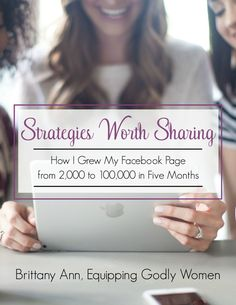 Strategies Worth Sharing: How I Grew My Facebook Page from 2,000 to 100,000 in 5 Months by Brittany of Equipping Godly Women {affiliate}