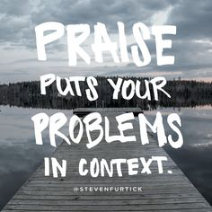 """""""Praise puts your problems in context."""" -Steven Furtick"""