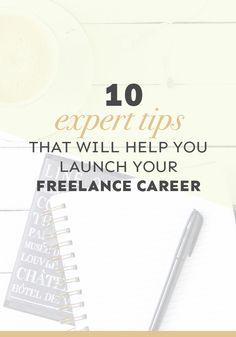 10 expert tips from freelancers that will help you launch your freelance career (and ways you can make them work for you TODAY!)