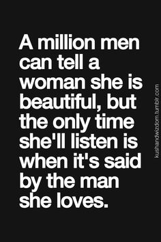"""A million men can tell a woman she is beautiful, but the only time she'll listen is when it's said by the man she loves."