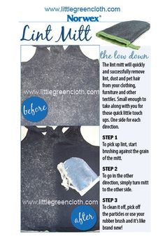 The Norwex Lint Mitt will quickly remove lint, dust and pet hair from your clothing, furniture and other textiles.  It is small enough to take along with you for quick little touch ups on the go.