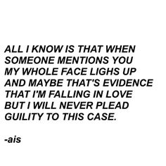 All I know is that when someone mentions you my whole face lights up and maybe that's evidence that I'm falling in love but I will never plead guilty to this case - ais