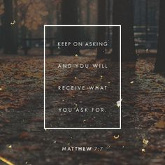"""""""Ask and it will be given to you; seek and you will find; knock and it will be opened to you. Matthew 7:7 NASB"""