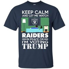 Oakland Raiders shirts Keep Calm And Let Me Watch Raiders In Peace Or I'm Voting Trump T-shirts Hoodies