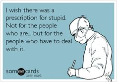 I wish there was a prescription for stupid. Not for the people who are... but for the people who have to deal with it.