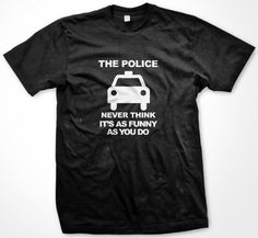 The Police Never Think Its As Funny As You Do T-shirt Mens Funny T-shirts X-Large Black