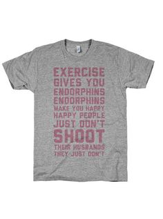 Exercise gives you endorphins! (Click to get the workout tee!)