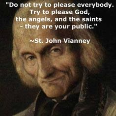 St John Vianney...in light of recent events pertaining to a man being punished for expressing his religious beliefs publicly...can't please anyone anymore, but in the end you don't have to!