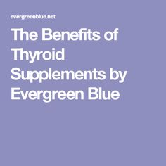 The Benefits of Thyroid Supplements by Evergreen Blue