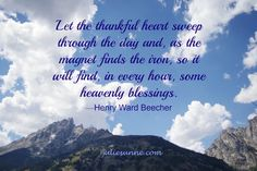 """The unthankful heart … discovers no mercies; but let the thankful heart sweep through the day and, as the magnet finds the iron, so it will find, in every hour, some heavenly blessings."" —Henry Ward Beecher  #quote #gratitude #bethankful #thankfulheart"