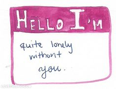 Hello im quite lonely without you