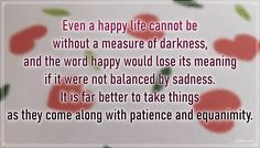 """""""Even a happy life cannot be without a measure of darkness, and the word happy would lose its meaning if it were not balanced by sadness. It is far better to take things as they come along with patience and equanimity."""" – Carl Jung #aylake #happiness #quotes #happinessquotes Happiness Quotes, Happy Quotes, Happy Words, Carl Jung, Sadness, Happy Life, Patience, Everything, Meant To Be"""