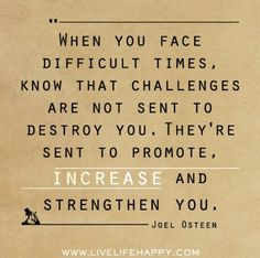 When you face difficult times, know that all challenges are not sent to destroy you. They're sent to promote, increase and strengthen you.  - Joel Osteen