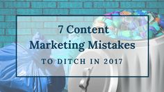 Don't let these mistakes drag you down in 2017; get rid of these seven content marketing mistakes now.