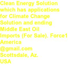 Clean Energy Solution  which has applications  for Climate Change  Solution and ending  Middle East Oil  Imports (For Sale). Force1 America @gmail.com Scottsdale, Az.  USA